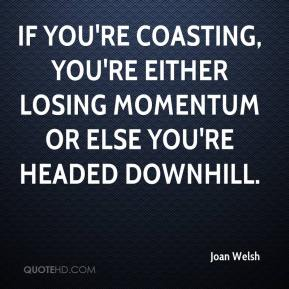 Joan Welsh  - If you're coasting, you're either losing momentum or else you're headed downhill.