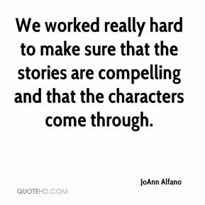 JoAnn Alfano  - We worked really hard to make sure that the stories are compelling and that the characters come through.