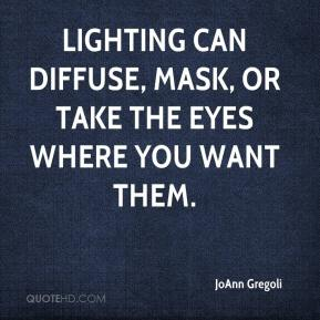 JoAnn Gregoli  - Lighting can diffuse, mask, or take the eyes where you want them.