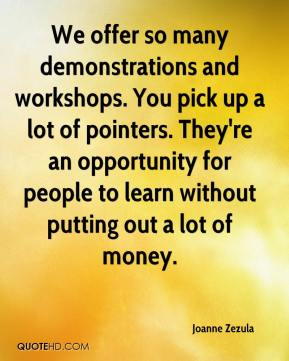 Joanne Zezula  - We offer so many demonstrations and workshops. You pick up a lot of pointers. They're an opportunity for people to learn without putting out a lot of money.