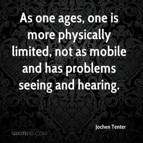 Jochen Tenter  - As one ages, one is more physically limited, not as mobile and has problems seeing and hearing.