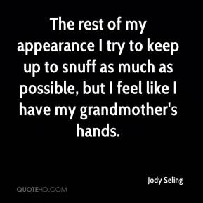 Jody Seling  - The rest of my appearance I try to keep up to snuff as much as possible, but I feel like I have my grandmother's hands.
