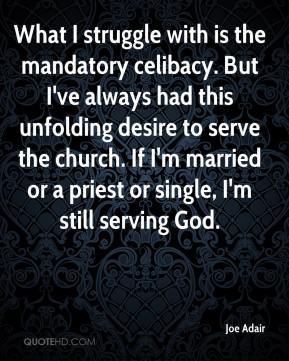 Joe Adair  - What I struggle with is the mandatory celibacy. But I've always had this unfolding desire to serve the church. If I'm married or a priest or single, I'm still serving God.
