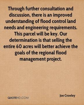 Joe Crowley  - Through further consultation and discussion, there is an improved understanding of flood control land needs and engineering requirements. This parcel will be key. Our determination is that selling the entire 60 acres will better achieve the goals of the regional flood management project.