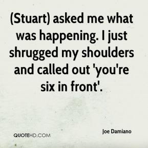 Joe Damiano  - (Stuart) asked me what was happening. I just shrugged my shoulders and called out 'you're six in front'.