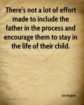 Joe Englert  - There's not a lot of effort made to include the father in the process and encourage them to stay in the life of their child.