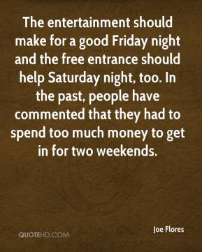 Joe Flores  - The entertainment should make for a good Friday night and the free entrance should help Saturday night, too. In the past, people have commented that they had to spend too much money to get in for two weekends.