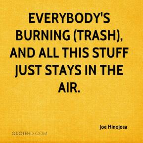 Joe Hinojosa  - Everybody's burning (trash), and all this stuff just stays in the air.