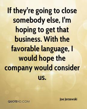Joe Jerzewski  - If they're going to close somebody else, I'm hoping to get that business. With the favorable language, I would hope the company would consider us.