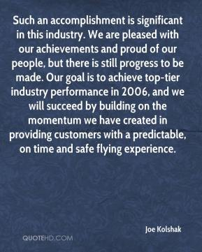 Joe Kolshak  - Such an accomplishment is significant in this industry. We are pleased with our achievements and proud of our people, but there is still progress to be made. Our goal is to achieve top-tier industry performance in 2006, and we will succeed by building on the momentum we have created in providing customers with a predictable, on time and safe flying experience.