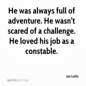 Joe Loftis  - He was always full of adventure. He wasn't scared of a challenge. He loved his job as a constable.