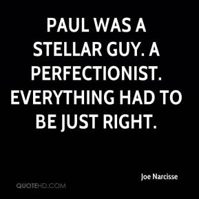 Joe Narcisse  - Paul was a stellar guy. A perfectionist. Everything had to be just right.