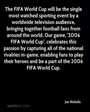 Joe Nickolls  - The FIFA World Cup will be the single most watched sporting event by a worldwide television audience, bringing together football fans from around the world. Our game, '2006 FIFA World Cup', celebrates this passion by capturing all of the national rivalries in-game, enabling fans to play their heroes and be a part of the 2006 FIFA World Cup.