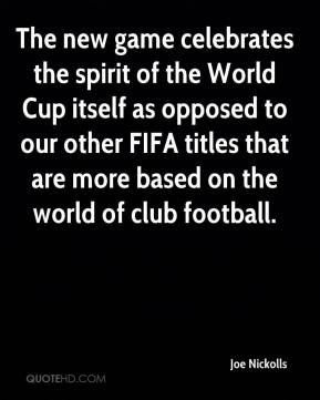 Joe Nickolls  - The new game celebrates the spirit of the World Cup itself as opposed to our other FIFA titles that are more based on the world of club football.
