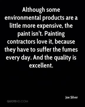 Joe Silver  - Although some environmental products are a little more expensive, the paint isn't. Painting contractors love it, because they have to suffer the fumes every day. And the quality is excellent.