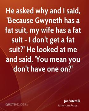 He asked why and I said, 'Because Gwyneth has a fat suit, my wife has a fat suit - I don't get a fat suit?' He looked at me and said, 'You mean you don't have one on?'