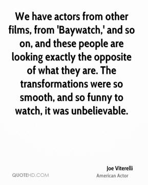 Joe Viterelli - We have actors from other films, from 'Baywatch,' and so on, and these people are looking exactly the opposite of what they are. The transformations were so smooth, and so funny to watch, it was unbelievable.