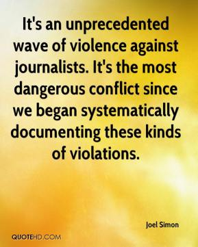 Joel Simon  - It's an unprecedented wave of violence against journalists. It's the most dangerous conflict since we began systematically documenting these kinds of violations.