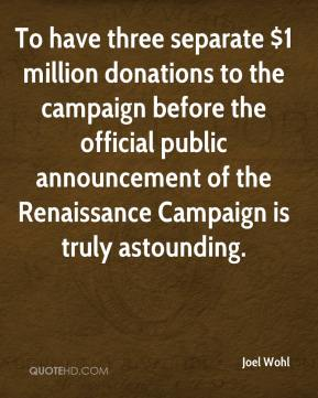 Joel Wohl  - To have three separate $1 million donations to the campaign before the official public announcement of the Renaissance Campaign is truly astounding.