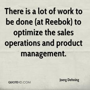 Joerg Dehning  - There is a lot of work to be done (at Reebok) to optimize the sales operations and product management.