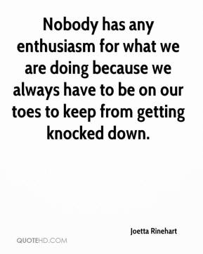 Joetta Rinehart  - Nobody has any enthusiasm for what we are doing because we always have to be on our toes to keep from getting knocked down.