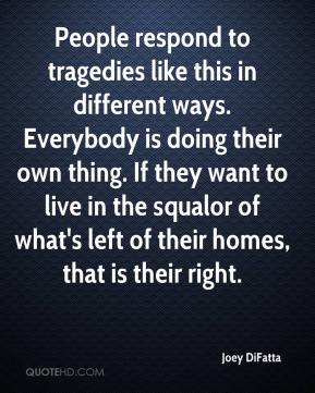 Joey DiFatta  - People respond to tragedies like this in different ways. Everybody is doing their own thing. If they want to live in the squalor of what's left of their homes, that is their right.