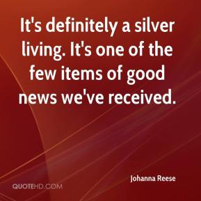 Johanna Reese  - It's definitely a silver living. It's one of the few items of good news we've received.