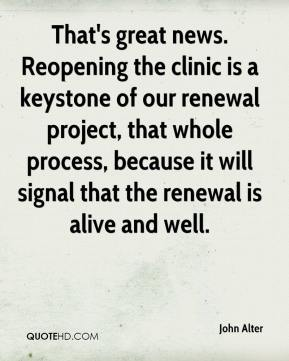 John Alter  - That's great news. Reopening the clinic is a keystone of our renewal project, that whole process, because it will signal that the renewal is alive and well.
