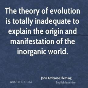 John Ambrose Fleming - The theory of evolution is totally inadequate to explain the origin and manifestation of the inorganic world.