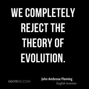 John Ambrose Fleming - We completely reject the theory of evolution.