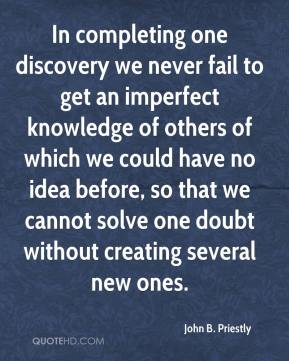 John B. Priestly  - In completing one discovery we never fail to get an imperfect knowledge of others of which we could have no idea before, so that we cannot solve one doubt without creating several new ones.