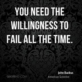 John Backus - You need the willingness to fail all the time.