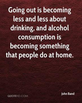 John Band  - Going out is becoming less and less about drinking, and alcohol consumption is becoming something that people do at home.
