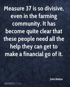 John Belton  - Measure 37 is so divisive, even in the farming community. It has become quite clear that these people need all the help they can get to make a financial go of it.