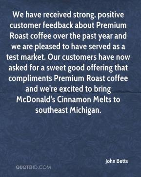 John Betts  - We have received strong, positive customer feedback about Premium Roast coffee over the past year and we are pleased to have served as a test market. Our customers have now asked for a sweet good offering that compliments Premium Roast coffee and we're excited to bring McDonald's Cinnamon Melts to southeast Michigan.