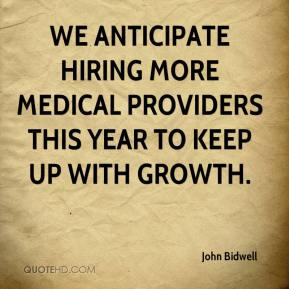 John Bidwell  - We anticipate hiring more medical providers this year to keep up with growth.