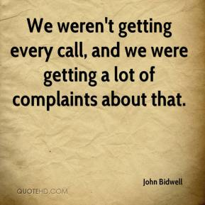 John Bidwell  - We weren't getting every call, and we were getting a lot of complaints about that.