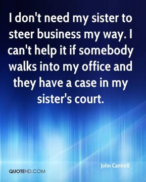 John Cantrell  - I don't need my sister to steer business my way. I can't help it if somebody walks into my office and they have a case in my sister's court.