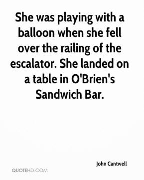 John Cantwell  - She was playing with a balloon when she fell over the railing of the escalator. She landed on a table in O'Brien's Sandwich Bar.