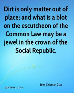 John Chipman Gray  - Dirt is only matter out of place; and what is a blot on the escutcheon of the Common Law may be a jewel in the crown of the Social Republic.