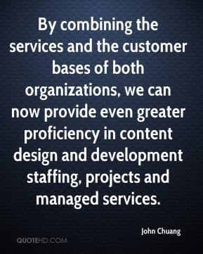 John Chuang  - By combining the services and the customer bases of both organizations, we can now provide even greater proficiency in content design and development staffing, projects and managed services.