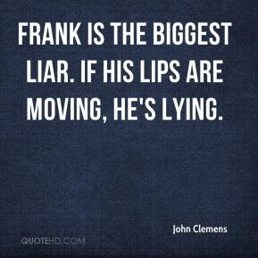 John Clemens  - Frank is the biggest liar. If his lips are moving, he's lying.