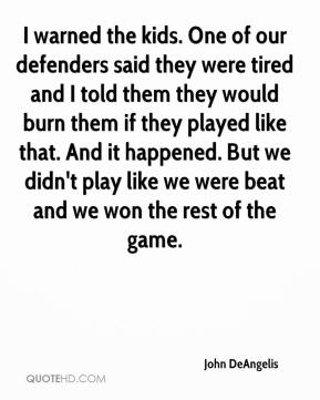 John DeAngelis  - I warned the kids. One of our defenders said they were tired and I told them they would burn them if they played like that. And it happened. But we didn't play like we were beat and we won the rest of the game.