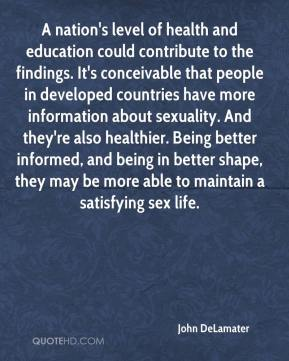 John DeLamater  - A nation's level of health and education could contribute to the findings. It's conceivable that people in developed countries have more information about sexuality. And they're also healthier. Being better informed, and being in better shape, they may be more able to maintain a satisfying sex life.