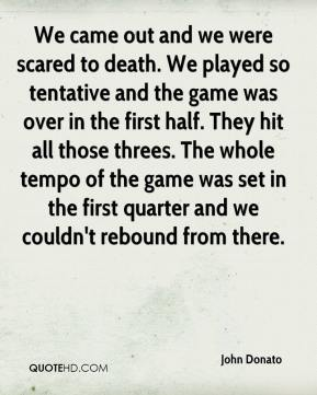 John Donato  - We came out and we were scared to death. We played so tentative and the game was over in the first half. They hit all those threes. The whole tempo of the game was set in the first quarter and we couldn't rebound from there.