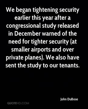 John DuBose  - We began tightening security earlier this year after a congressional study released in December warned of the need for tighter security (at smaller airports and over private planes). We also have sent the study to our tenants.