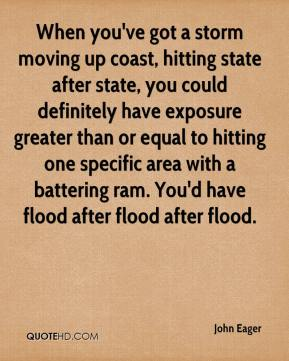 John Eager  - When you've got a storm moving up coast, hitting state after state, you could definitely have exposure greater than or equal to hitting one specific area with a battering ram. You'd have flood after flood after flood.