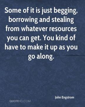 John Engstrom  - Some of it is just begging, borrowing and stealing from whatever resources you can get. You kind of have to make it up as you go along.
