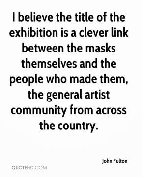 John Fulton  - I believe the title of the exhibition is a clever link between the masks themselves and the people who made them, the general artist community from across the country.