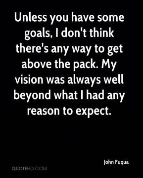 John Fuqua  - Unless you have some goals, I don't think there's any way to get above the pack. My vision was always well beyond what I had any reason to expect.